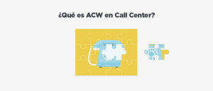 ¿Qué es ACW en Contact y Call Center (After-Call Work)?